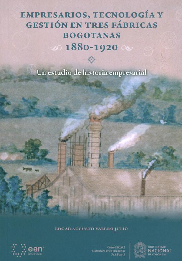Empresarios, Tecnología Y Gestión En Tres Fábricas Bogotanas 1880-1920. Un estudio de historia empresarial