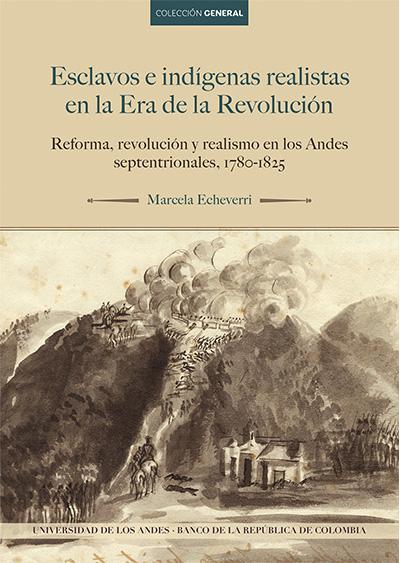 Esclavos e indígenas realistas en la Era de la Revolución. Reforma, revolución y realismo en los Andes septentrionales, 1780-1825