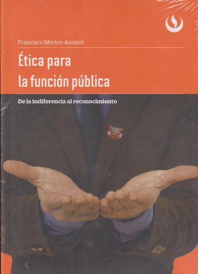 Ética Para La Función Pública. De La Indiferencia Al Reconocimiento.