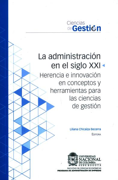 La administración en el siglo XXI.Herencia e innovación en conceptos y herramientas para las ciencias de gestión