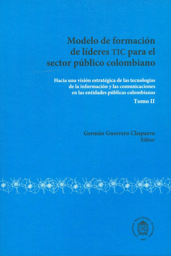 Modelo de formación de líderes TIC para el sector público colombiano. Hacia una visión estratégica de las tecnologías de la información y las comunicaciones en las entidades públicas colombianas. Tomo II