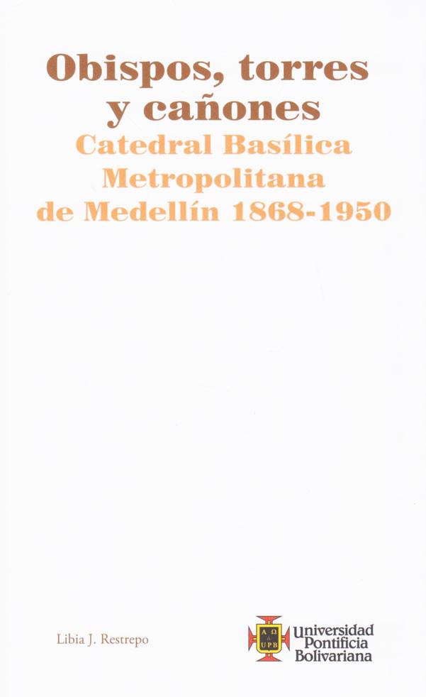 Obispos, Torres y Cañones. Catedral Basílica Metropolitana de Medellín 1868-1950