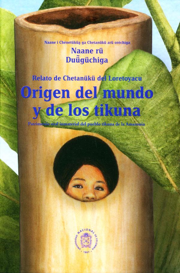 Naane rü Duügüchiga. Relato de chetanüku del Loretoyacu: Origen del mundo y de los tikuna. Patrimonio oral inmaterial del pueblo tikuna de la amazonia