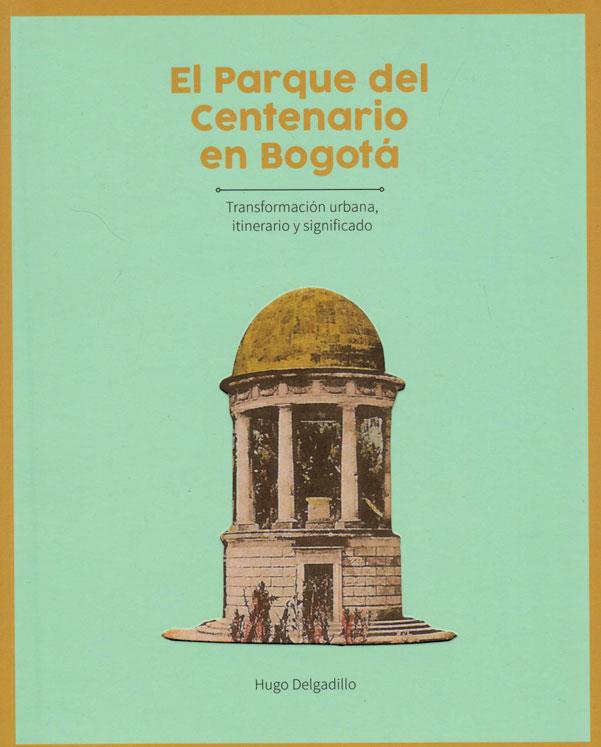 El Parque del Centenario en Bogotá. Transformación urbana, itinerario y significado.