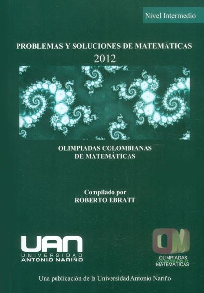 Problemas y soluciones de matemáticas: nivel intermedio 2012. Olimpiadas Colombianas de Matemáticas