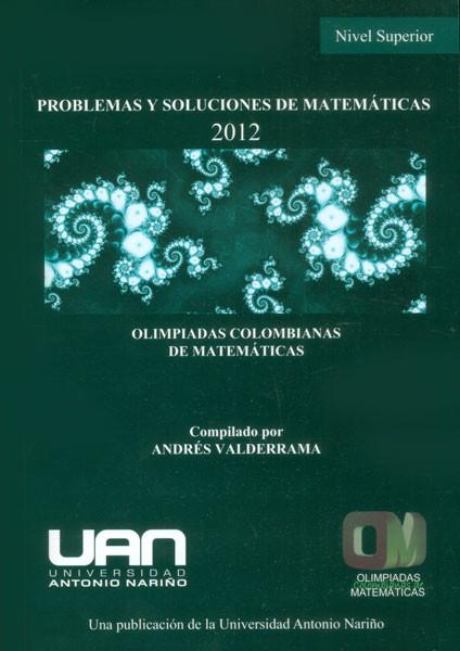 Problemas y soluciones de matemáticas: nivel superior  2012. Olimpiadas Colombianas de Matemáticas