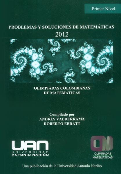 Problemas y soluciones de matemáticas: primer nivel 2012. Olimpiadas Colombianas de Matemáticas