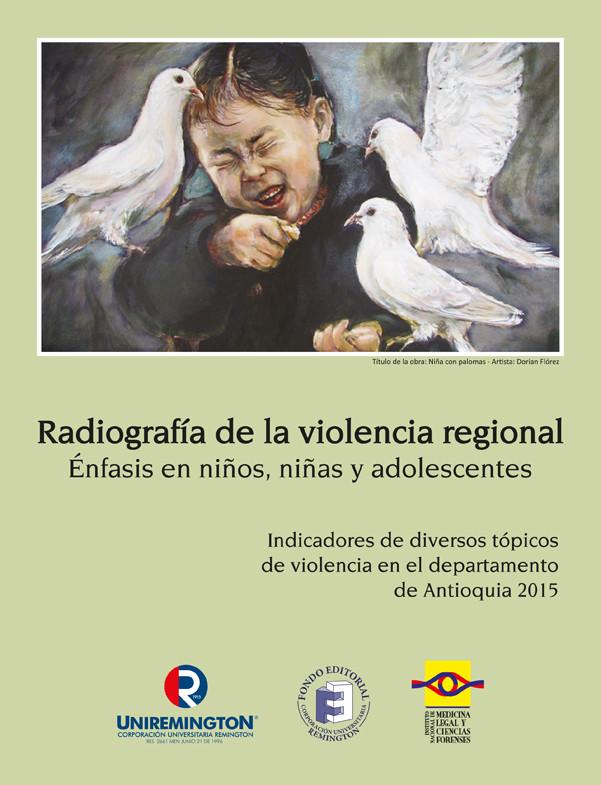 Radiografía de la violencia regional. Énfasis en niños, niñas y adolescentes. Indicadores de diversos tópicos de violencia en el departamento de Antioquia 2015. 2ª  Edición