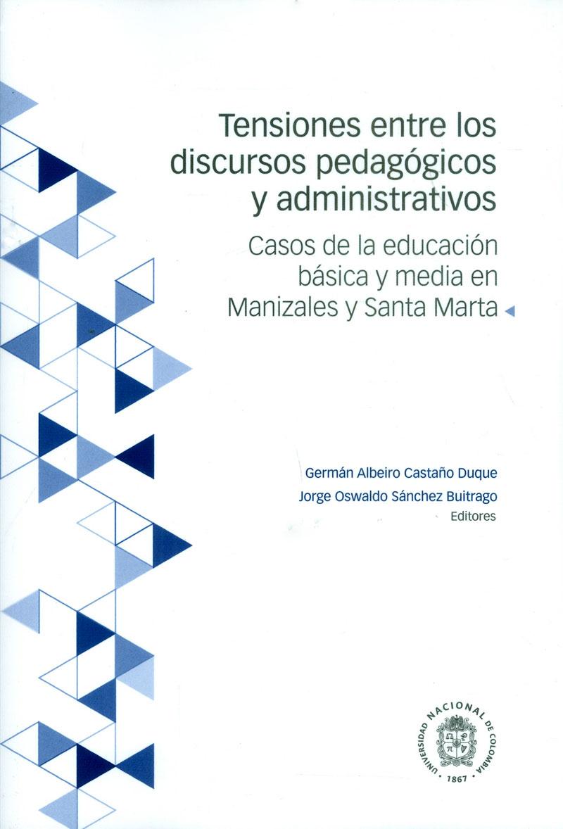 Tensiones entre los discursos pedagógicos y administrativos: Casos de la educación básica y media en Manizales y Santa Marta