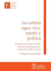 La culebra sigue viva: miedo y política. El ascenso de  Álvaro Uribe al poder presidencial en Colombia (2002-2010)