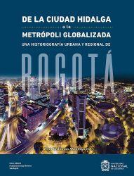 De la ciudad hidalga a la metrópoli globalizada. Una historiografía urbana y regional de Bogotá
