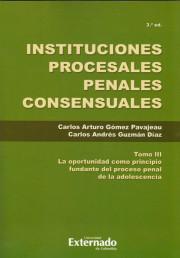 Instituciones Procesales Penales Consensuales Tomo III. La oportunidad como principio fundante del proceso penal de la adolescencia. 3a edición.