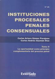 Instituciones Procesales Penales Tomo. II. La Oportunidad como Principio Complementario del Proceso Penal