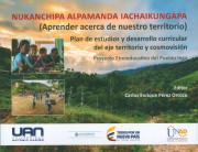 Nukanchipa alpamanda iachaikungapa ( aprender acerca de nuestro territorio). Plan de estudios y desarrollo curricular del eje territorio y cosmovisión
